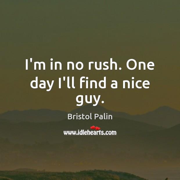 I'm in no rush. One day I'll find a nice guy. Image