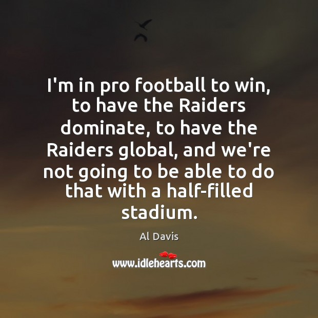 Image, I'm in pro football to win, to have the Raiders dominate, to