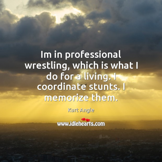 Im in professional wrestling, which is what I do for a living. Kurt Angle Picture Quote