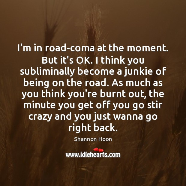 I'm in road-coma at the moment. But it's OK. I think you Shannon Hoon Picture Quote