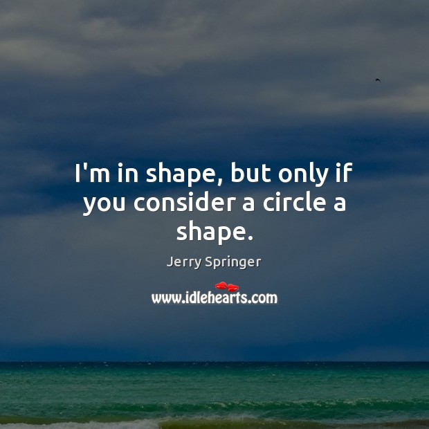 Image, I'm in shape, but only if you consider a circle a shape.