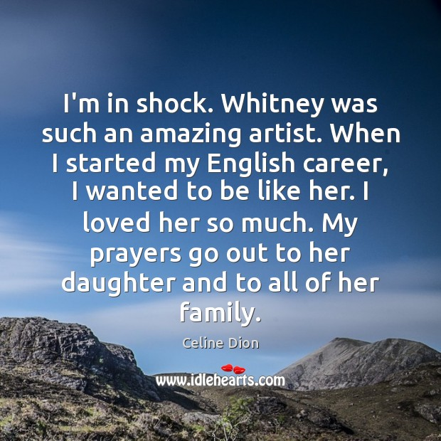 I'm in shock. Whitney was such an amazing artist. When I started Celine Dion Picture Quote