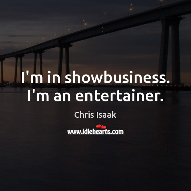 Image, I'm in showbusiness. I'm an entertainer.