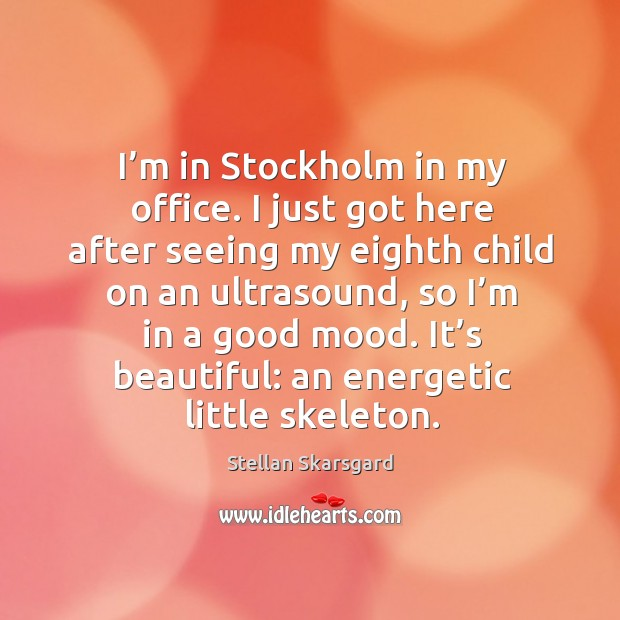 I'm in stockholm in my office. I just got here after seeing my eighth child on an ultrasound Image