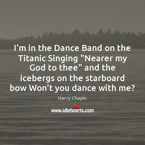 """I'm in the Dance Band on the Titanic Singing """"Nearer my God Harry Chapin Picture Quote"""