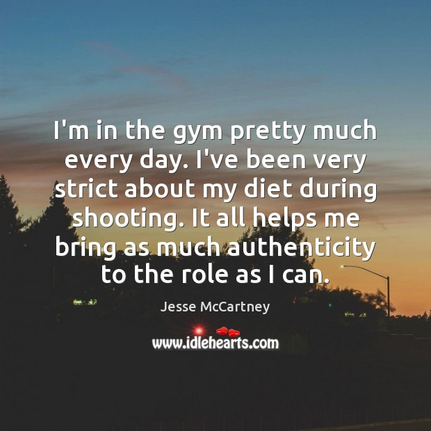 I'm in the gym pretty much every day. I've been very strict Jesse McCartney Picture Quote