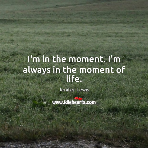 I'm in the moment. I'm always in the moment of life. Image