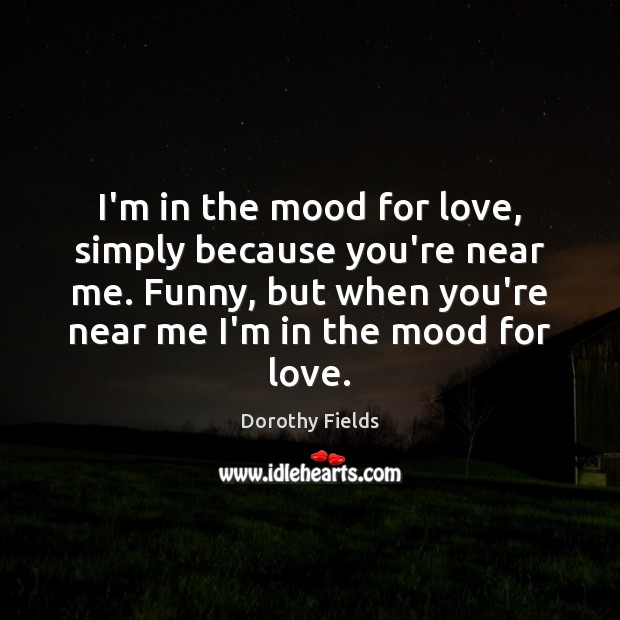 I'm in the mood for love, simply because you're near me. Funny, Dorothy Fields Picture Quote