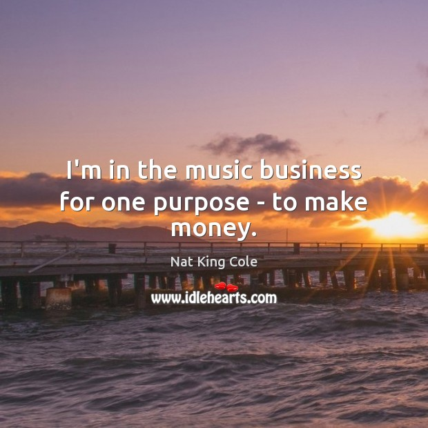I'm in the music business for one purpose – to make money. Image