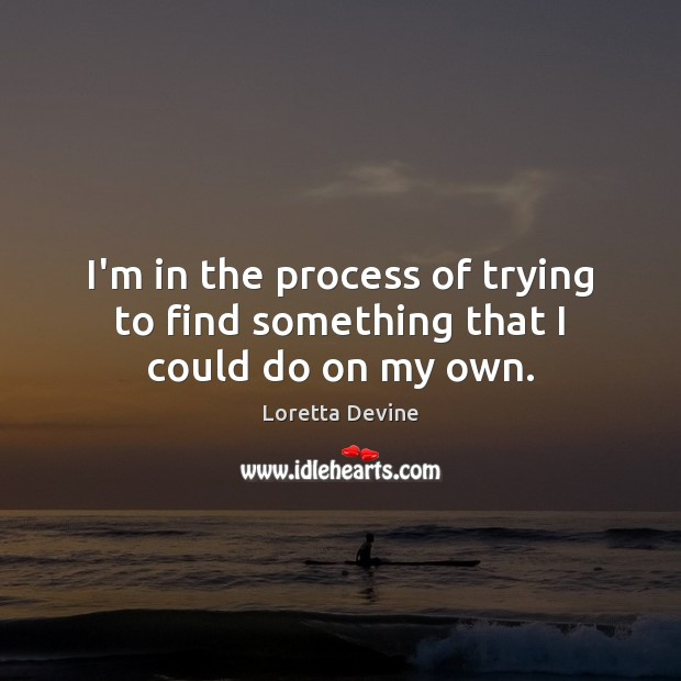 I'm in the process of trying to find something that I could do on my own. Image