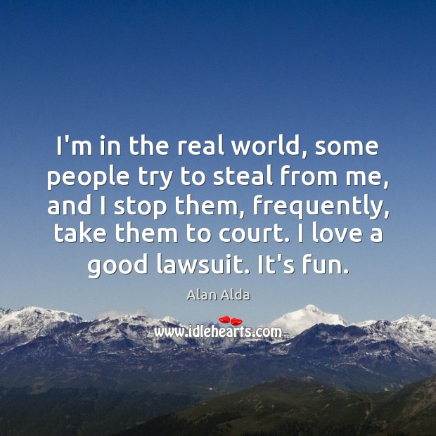 I'm in the real world, some people try to steal from me, Alan Alda Picture Quote