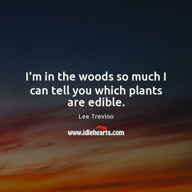 I'm in the woods so much I can tell you which plants are edible. Lee Trevino Picture Quote