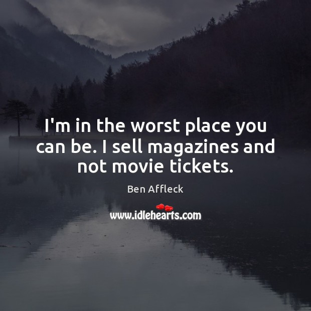 I'm in the worst place you can be. I sell magazines and not movie tickets. Image