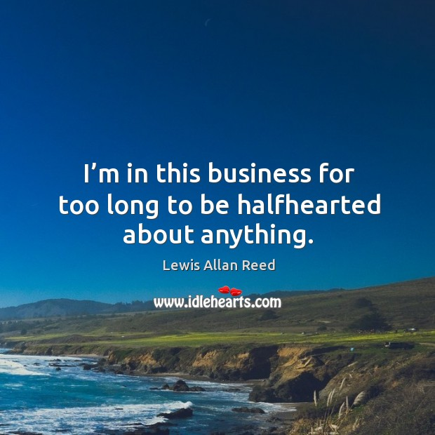 I'm in this business for too long to be halfhearted about anything. Lewis Allan Reed Picture Quote