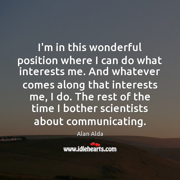 I'm in this wonderful position where I can do what interests me. Alan Alda Picture Quote