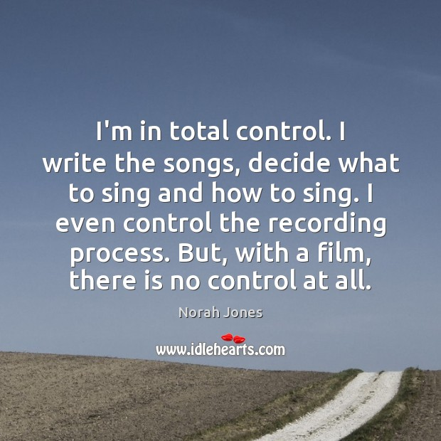 I'm in total control. I write the songs, decide what to sing Norah Jones Picture Quote