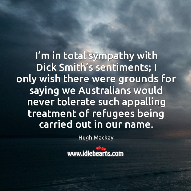 I'm in total sympathy with dick smith's sentiments; Hugh Mackay Picture Quote