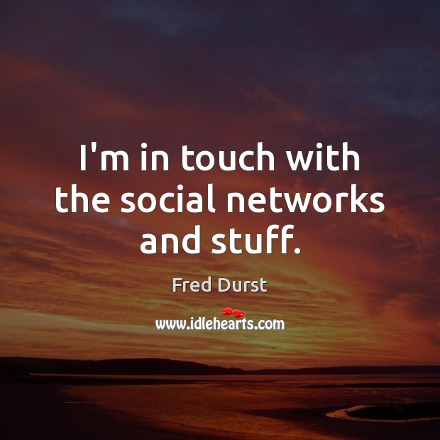 I'm in touch with the social networks and stuff. Fred Durst Picture Quote