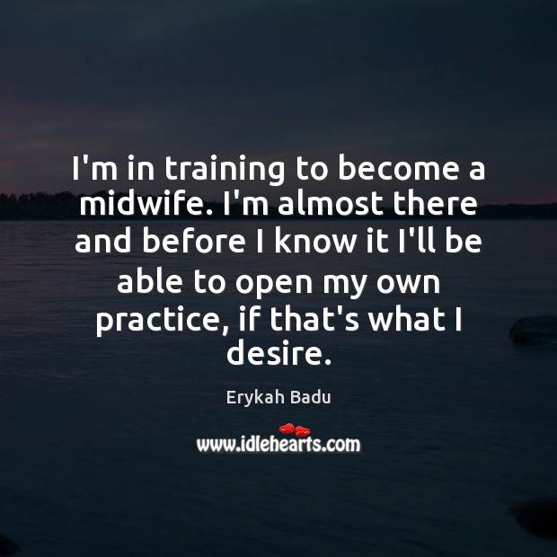 I'm in training to become a midwife. I'm almost there and before Practice Quotes Image