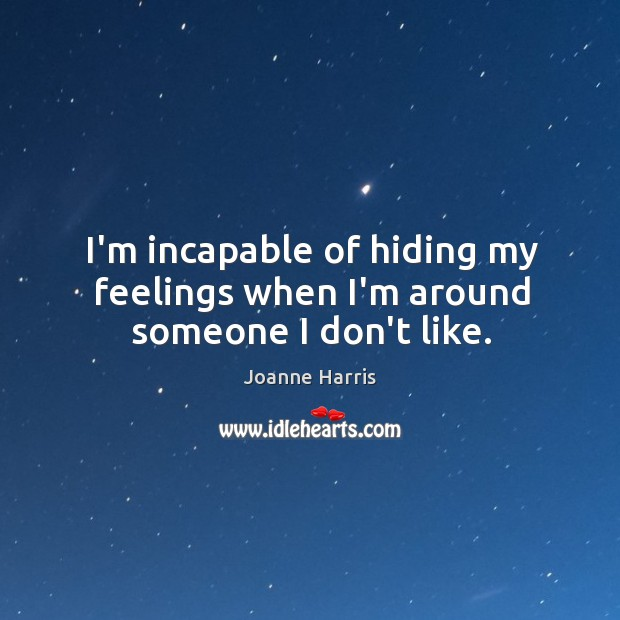 I'm incapable of hiding my feelings when I'm around someone I don't like. Image