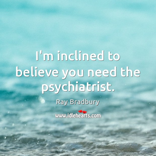 I'm inclined to believe you need the psychiatrist. Ray Bradbury Picture Quote
