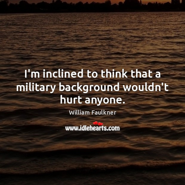 I'm inclined to think that a military background wouldn't hurt anyone. William Faulkner Picture Quote
