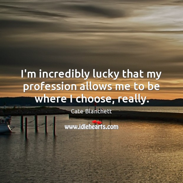 I'm incredibly lucky that my profession allows me to be where I choose, really. Cate Blanchett Picture Quote