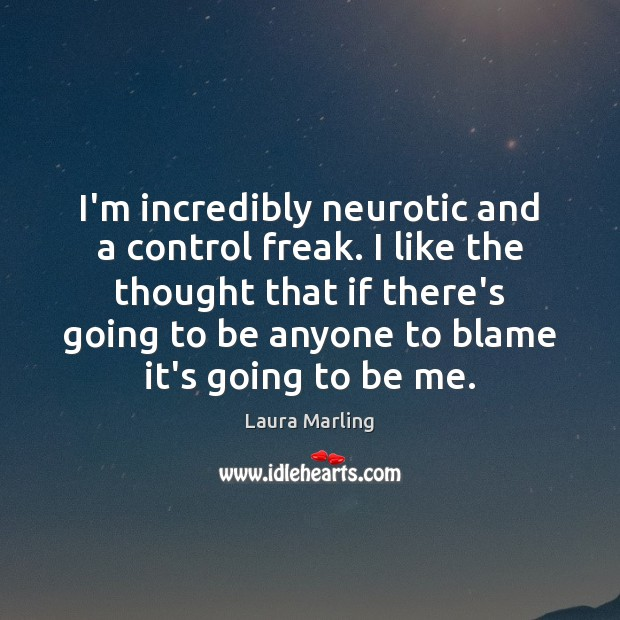 I'm incredibly neurotic and a control freak. I like the thought that Image