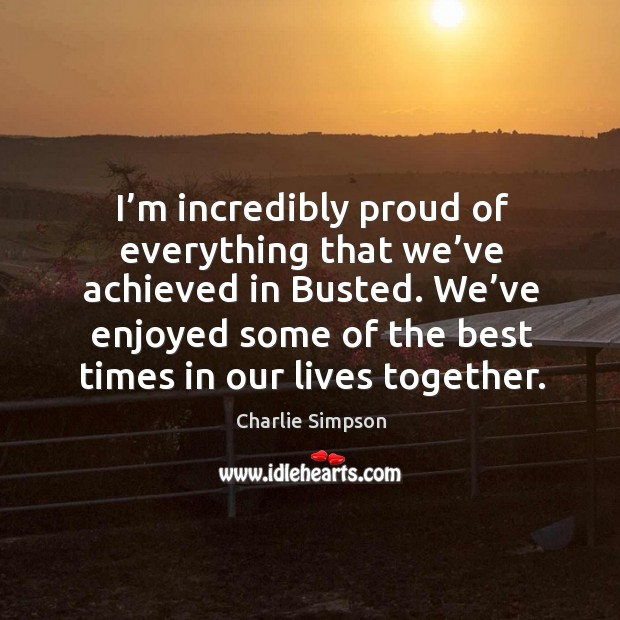 I'm incredibly proud of everything that we've achieved in busted. Image
