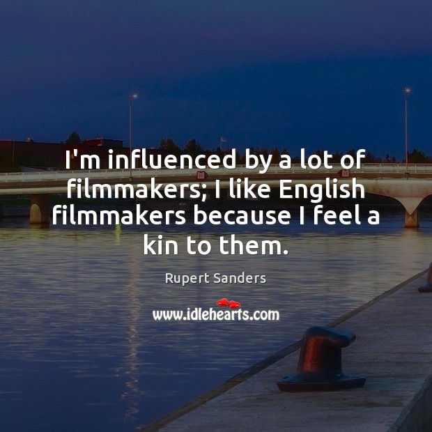 I'm influenced by a lot of filmmakers; I like English filmmakers because Image