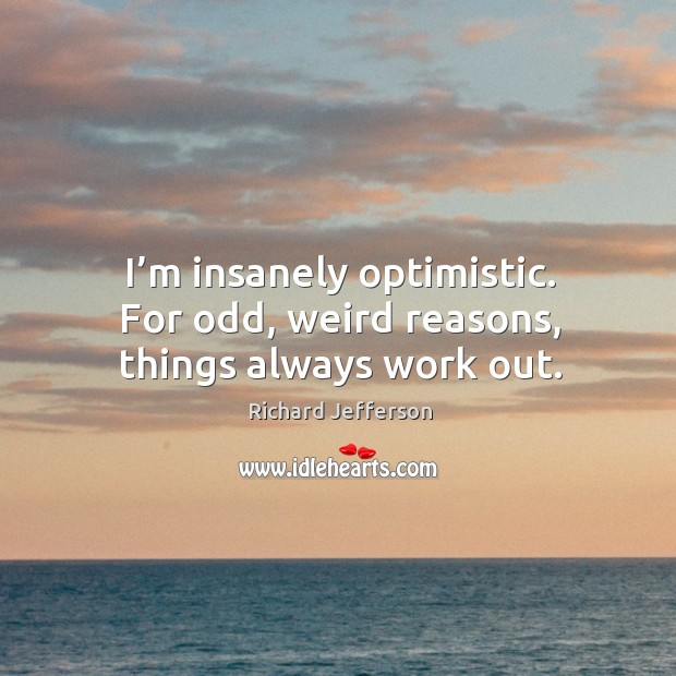 I'm insanely optimistic. For odd, weird reasons, things always work out. Image