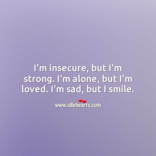 I'm insecure, but I'm strong. I'm alone, but I'm loved. I'm sad, but I smile. Love Hurts Quotes Image