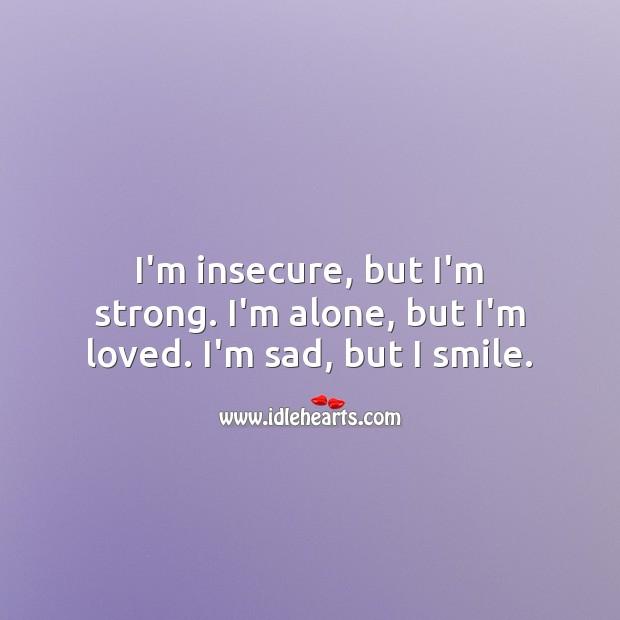 I'm insecure, but I'm strong. I'm alone, but I'm loved. I'm sad, but I smile. Alone Quotes Image