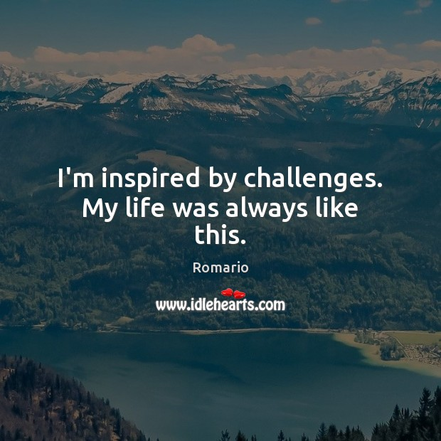 I'm inspired by challenges. My life was always like this. Image