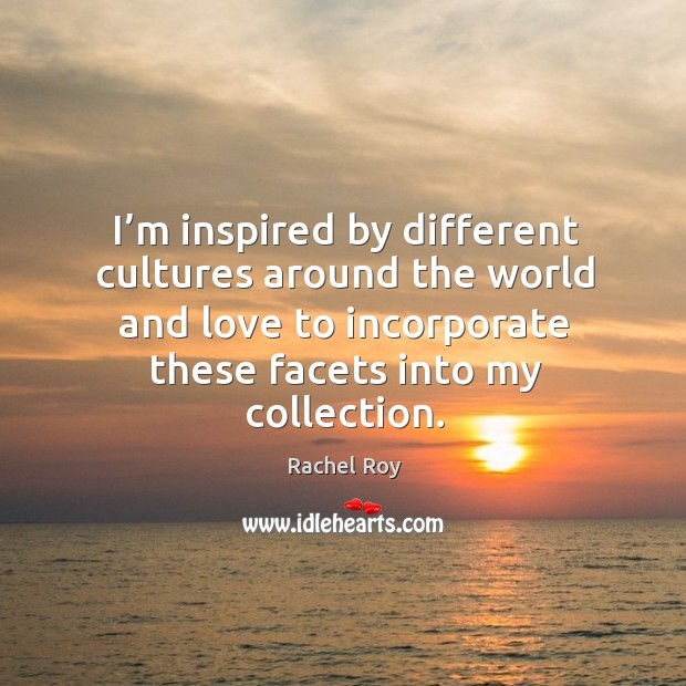 I'm inspired by different cultures around the world and love to incorporate these facets into my collection. Rachel Roy Picture Quote