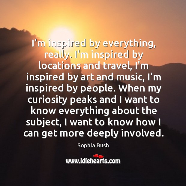 Image, I'm inspired by everything, really. I'm inspired by locations and travel, I'm