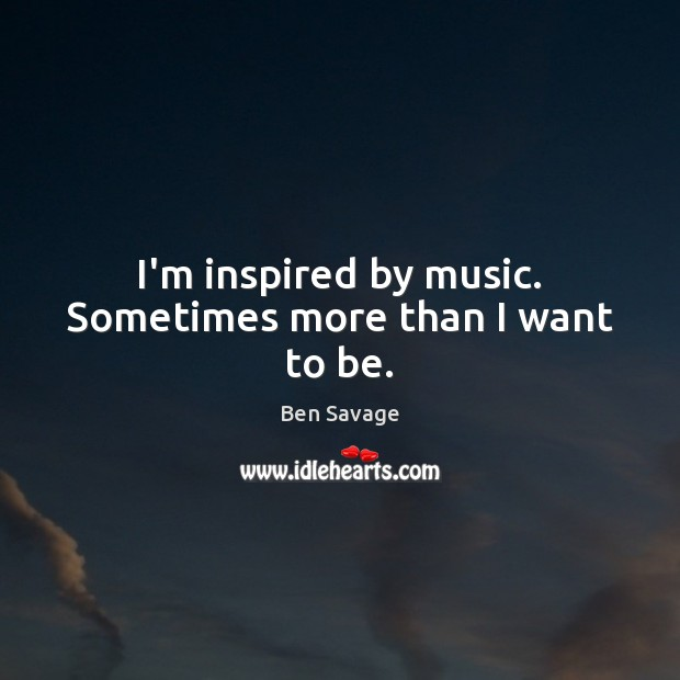 Image, I'm inspired by music. Sometimes more than I want to be.