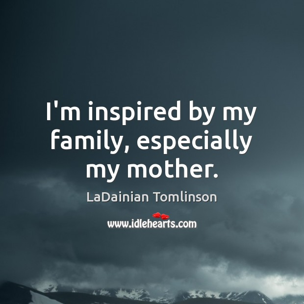 I'm inspired by my family, especially my mother. Image
