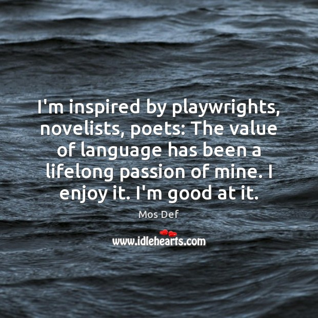 I'm inspired by playwrights, novelists, poets: The value of language has been Mos Def Picture Quote