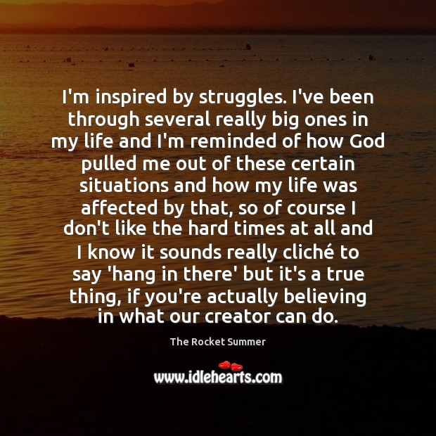 I'm inspired by struggles. I've been through several really big ones in Image
