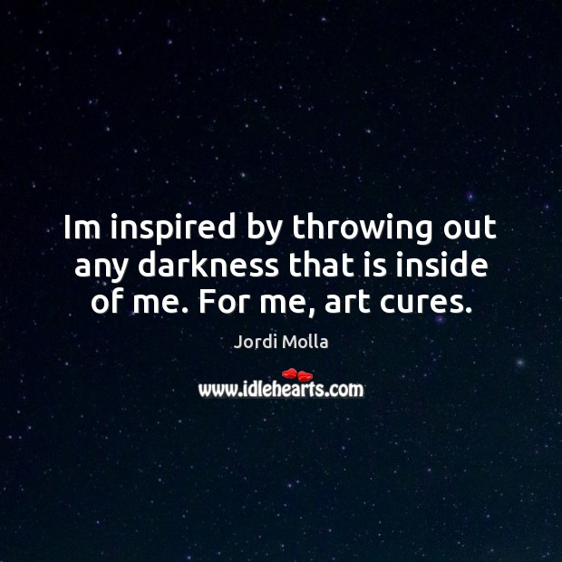 Im inspired by throwing out any darkness that is inside of me. For me, art cures. Image