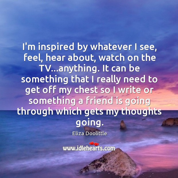 I'm inspired by whatever I see, feel, hear about, watch on the Image