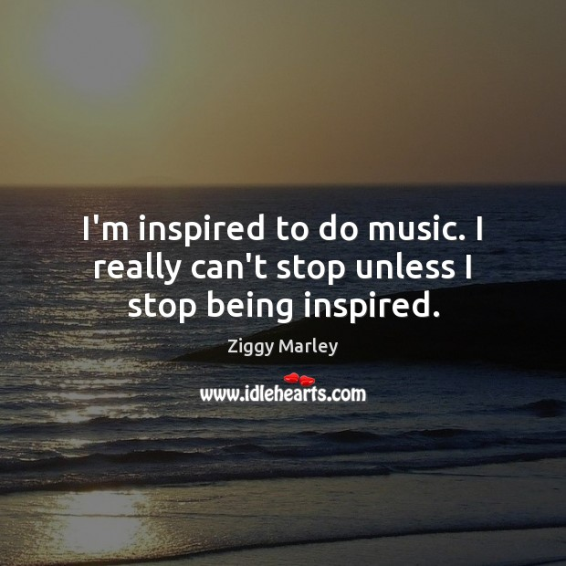 I'm inspired to do music. I really can't stop unless I stop being inspired. Ziggy Marley Picture Quote