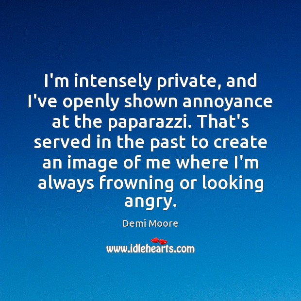 I'm intensely private, and I've openly shown annoyance at the paparazzi. That's Demi Moore Picture Quote