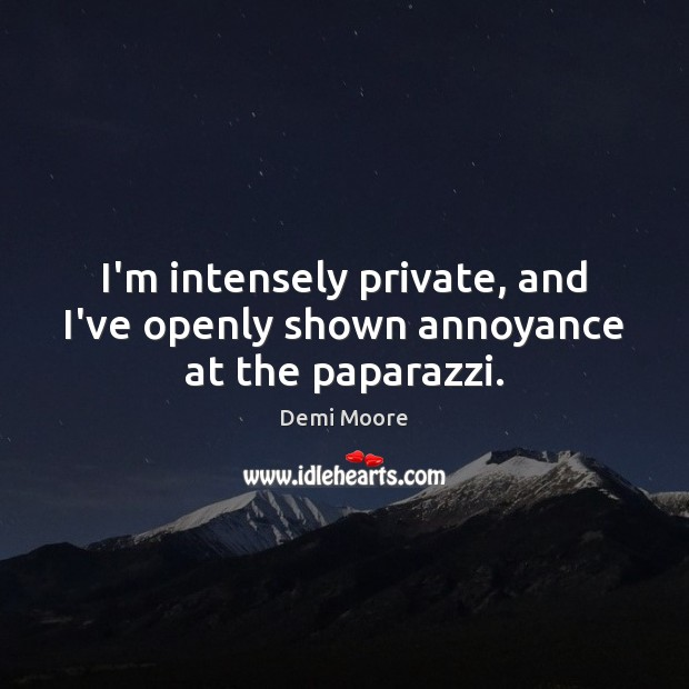 I'm intensely private, and I've openly shown annoyance at the paparazzi. Demi Moore Picture Quote