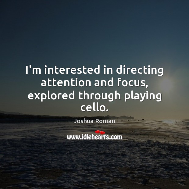 I'm interested in directing attention and focus, explored through playing cello. Image