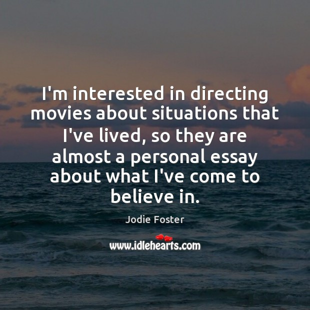 I'm interested in directing movies about situations that I've lived, so they Jodie Foster Picture Quote