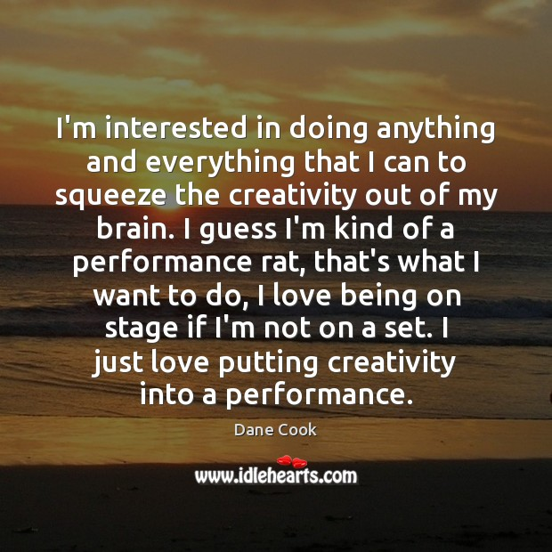 I'm interested in doing anything and everything that I can to squeeze Dane Cook Picture Quote