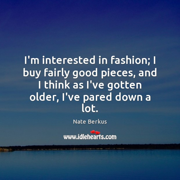 I'm interested in fashion; I buy fairly good pieces, and I think Nate Berkus Picture Quote