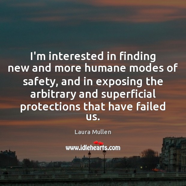 I'm interested in finding new and more humane modes of safety, and Laura Mullen Picture Quote